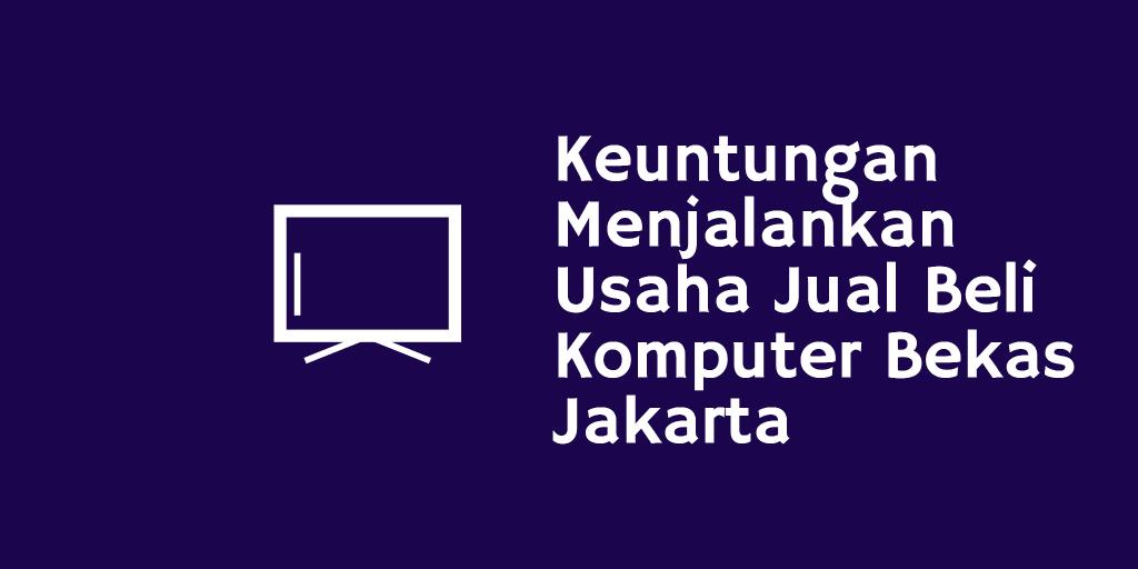 Keuntungan Menjalankan Usaha Jual Beli Komputer Bekas Jakarta